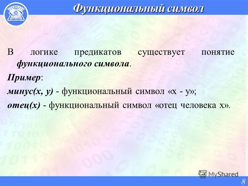 В логике предикатов существует понятие функционального символа. Пример: минус(x, y) - функциональный символ «x - y»; отец(x) - функциональный символ «отец человека x». 8