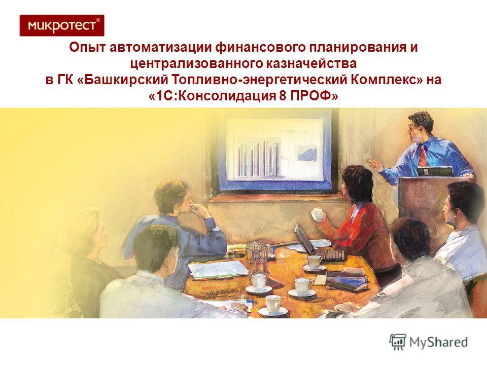 Опыт автоматизации финансового планирования и централизованного казначейства в ГК «Башкирский Топливно-энергетический Комплекс» на «1С:Консолидация 8 ПРОФ»