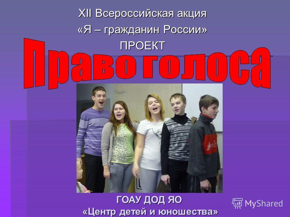 ГОАУ ДОД ЯО «Центр детей и юношества» XII Всероссийская акция «Я – гражданин России» ПРОЕКТ