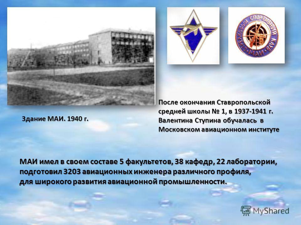МАИ имел в своем составе 5 факультетов, 38 кафедр, 22 лаборатории, подготовил 3203 авиационных инженера различного профиля, для широкого развития авиационной промышленности. Здание МАИ. 1940 г. После окончания Ставропольской средней школы 1, в 1937-1