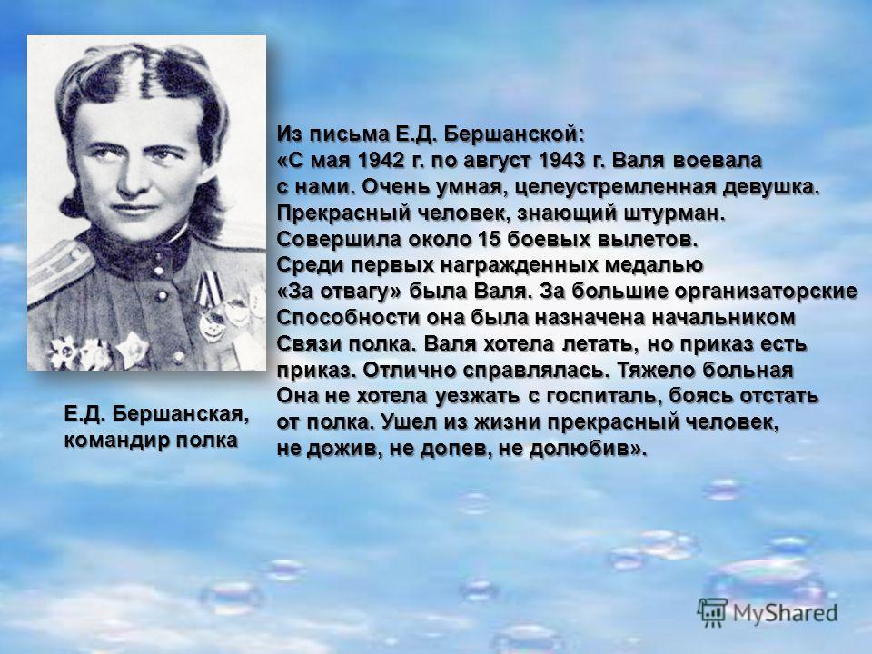 Е.Д. Бершанская, командир полка Из письма Е.Д. Бершанской: «С мая 1942 г. по август 1943 г. Валя воевала с нами. Очень умная, целеустремленная девушка. Прекрасный человек, знающий штурман. Совершила около 15 боевых вылетов. Среди первых награжденных