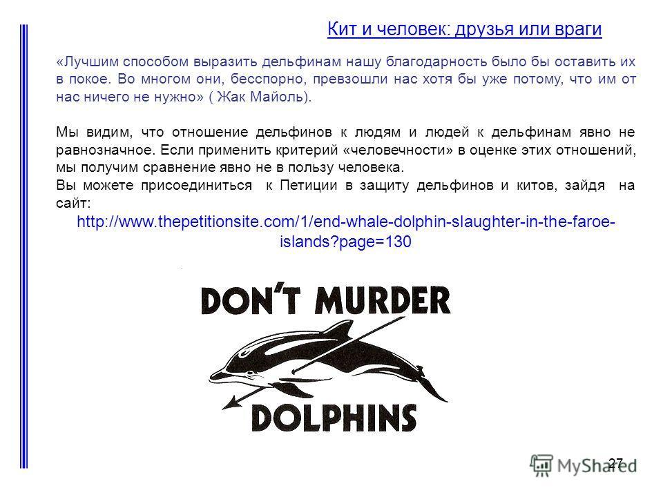 27 Кит и человек: друзья или враги «Лучшим способом выразить дельфинам нашу благодарность было бы оставить их в покое. Во многом они, бесспорно, превзошли нас хотя бы уже потому, что им от нас ничего не нужно» ( Жак Майоль). Мы видим, что отношение д