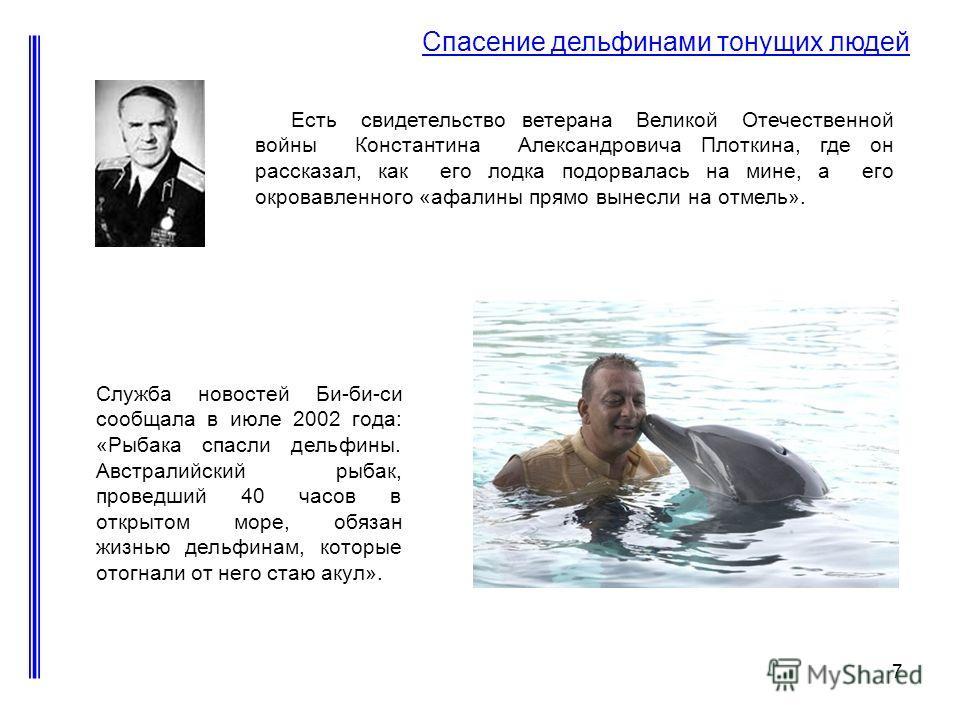 7 Спасение дельфинами тонущих людей Есть свидетельство ветерана Великой Отечественной войны Константина Александровича Плоткина, где он рассказал, как его лодка подорвалась на мине, а его окровавленного «афалины прямо вынесли на отмель». Служба новос
