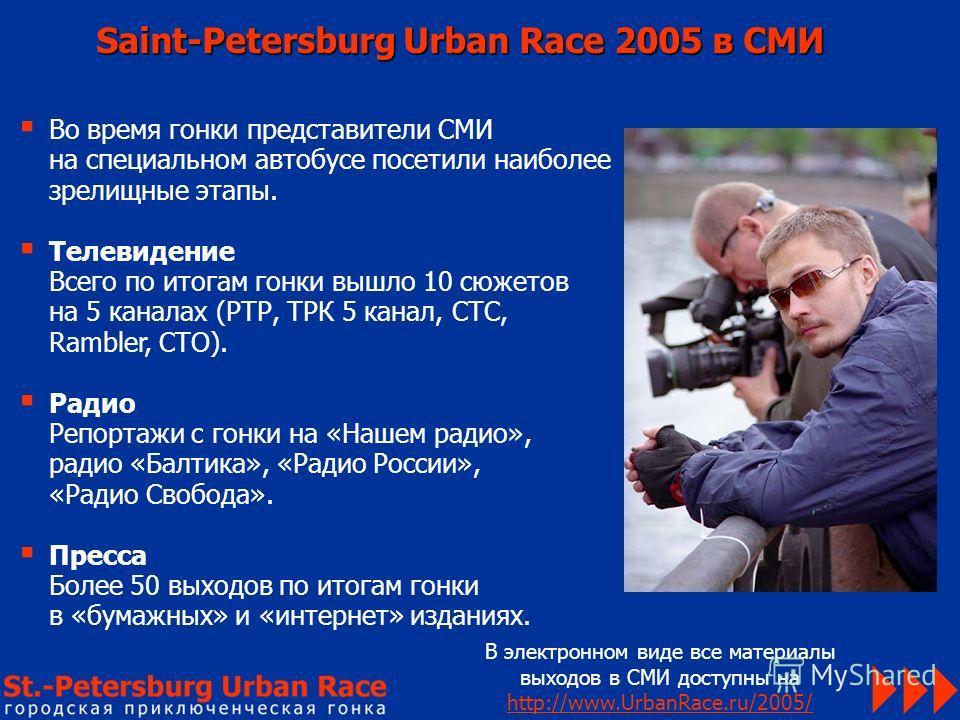 Saint-Petersburg Urban Race 2005 в СМИ В электронном виде все материалы выходов в СМИ доступны на http://www.UrbanRace.ru/2005/ Во время гонки представители СМИ на специальном автобусе посетили наиболее зрелищные этапы. Телевидение Всего по итогам го