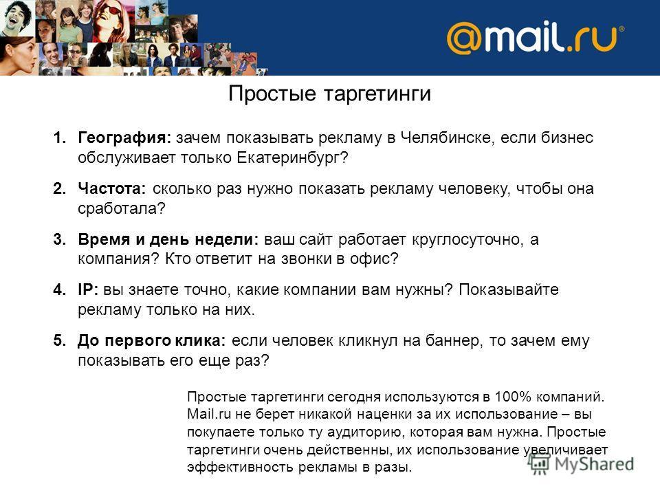 Простые таргетинги 1.География: зачем показывать рекламу в Челябинске, если бизнес обслуживает только Екатеринбург? 2.Частота: сколько раз нужно показать рекламу человеку, чтобы она сработала? 3.Время и день недели: ваш сайт работает круглосуточно, а