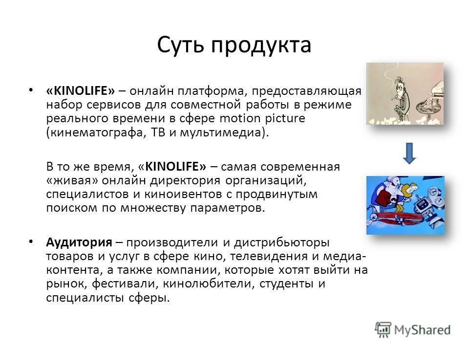 Суть продукта «KINOLIFE» – онлайн платформа, предоставляющая набор сервисов для совместной работы в режиме реального времени в сфере motion picture (кинематографа, ТВ и мультимедиа). В то же время, «KINOLIFE» – самая современная «живая» онлайн директ