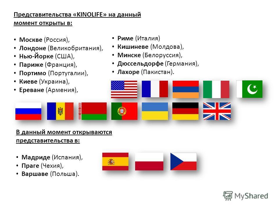 Представительства «KINOLIFE» на данный момент открыты в: Москве (Россия), Лондоне (Великобритания), Нью-Йорке (США), Париже (Франция), Портимо (Португалии), Киеве (Украина), Ереване (Армения), В данный момент открываются представительства в: Мадриде