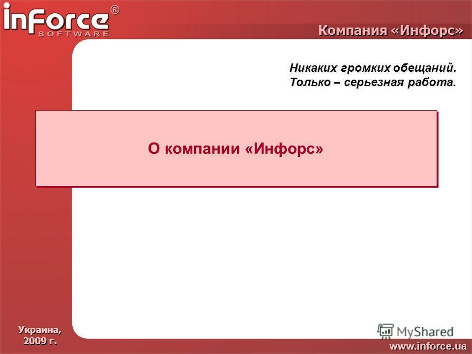 Украина, 2009 г. Украина, 2009 г. www.inforce.ua Компания «Инфорс» О компании «Инфорс» Никаких громких обещаний. Только – серьезная работа. Никаких громких обещаний. Только – серьезная работа.
