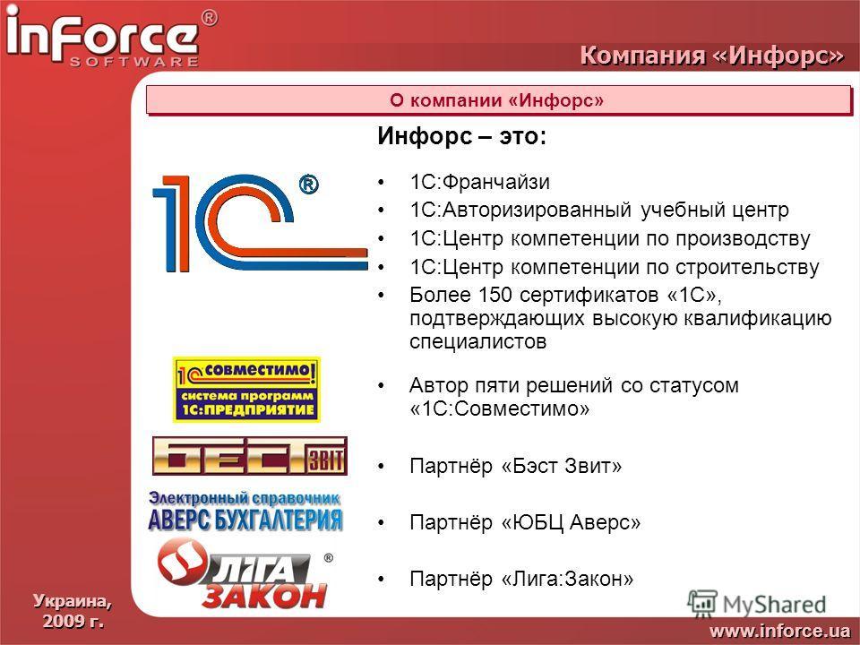Украина, 2009 г. Украина, 2009 г. www.inforce.ua Компания «Инфорс» О компании «Инфорс» Инфорс – это: 1С:Франчайзи 1С:Авторизированный учебный центр 1С:Центр компетенции по производству 1С:Центр компетенции по строительству Более 150 сертификатов «1С»
