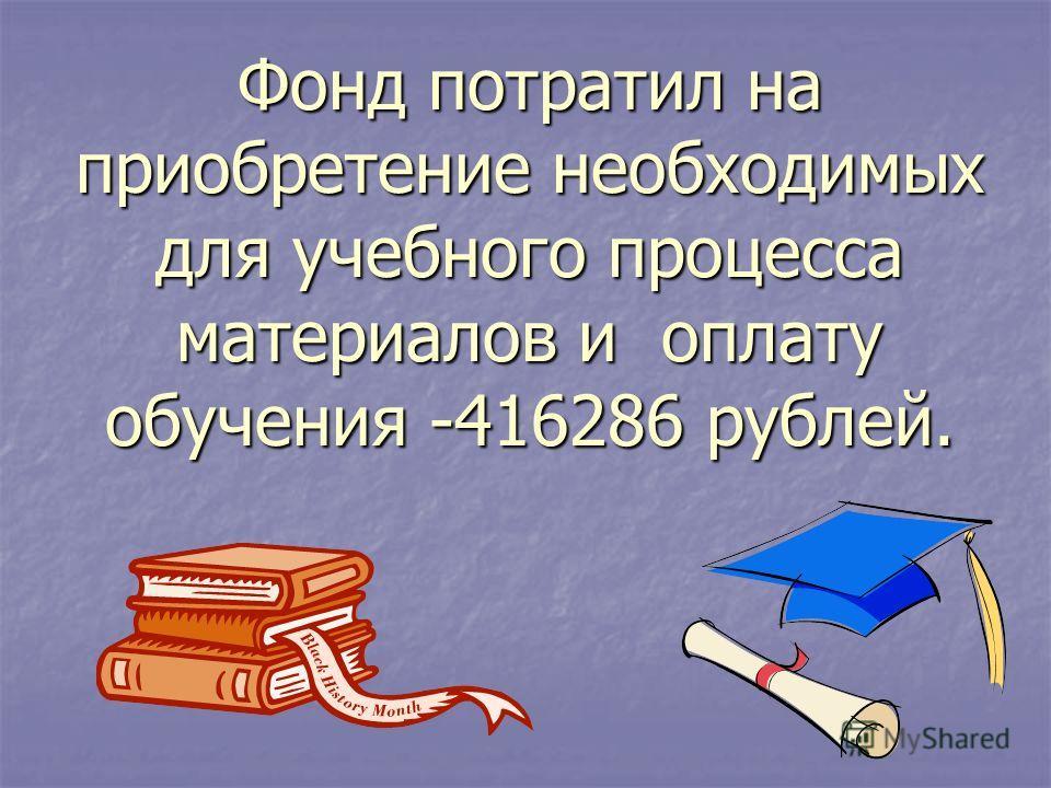 Фонд потратил на приобретение необходимых для учебного процесса материалов и оплату обучения -416286 рублей.