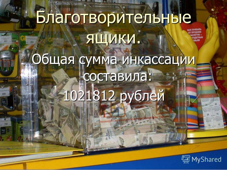 Общая сумма инкассации составила: 1021812 рублей Благотворительные ящики.