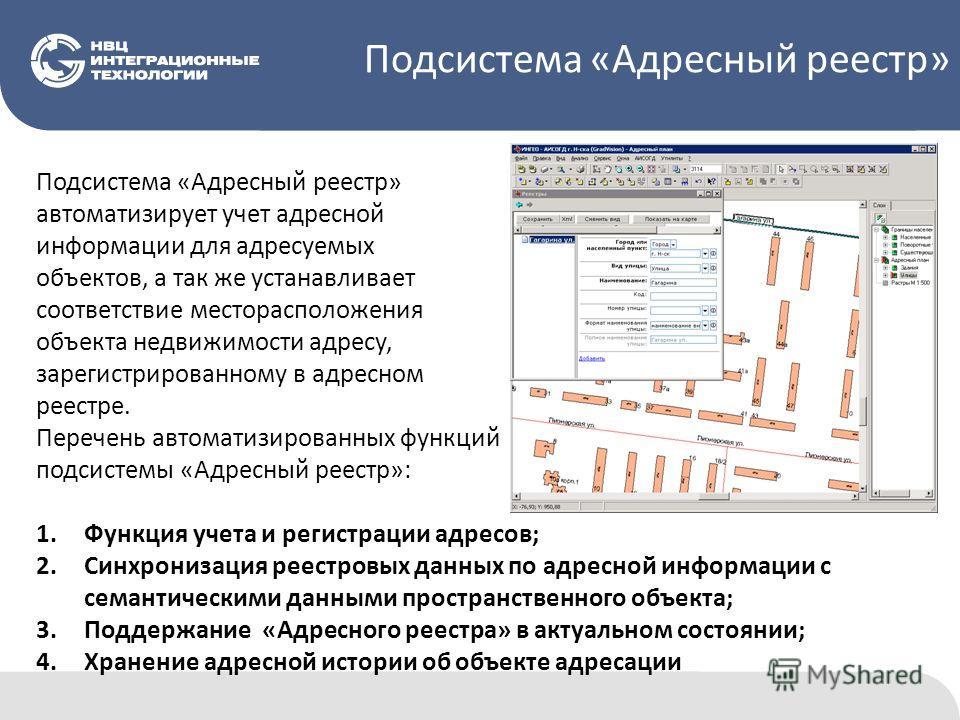 Подсистема «Адресный реестр» автоматизирует учет адресной информации для адресуемых объектов, а так же устанавливает соответствие месторасположения объекта недвижимости адресу, зарегистрированному в адресном реестре. Перечень автоматизированных функц