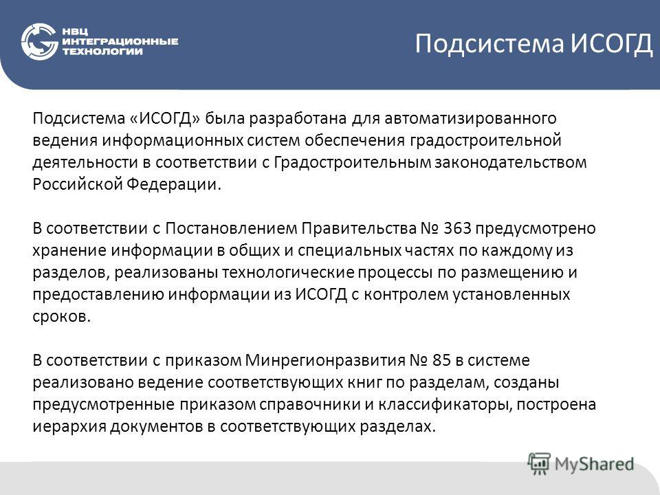 Подсистема ИСОГД Подсистема «ИСОГД» была разработана для автоматизированного ведения информационных систем обеспечения градостроительной деятельности в соответствии с Градостроительным законодательством Российской Федерации. В соответствии с Постанов