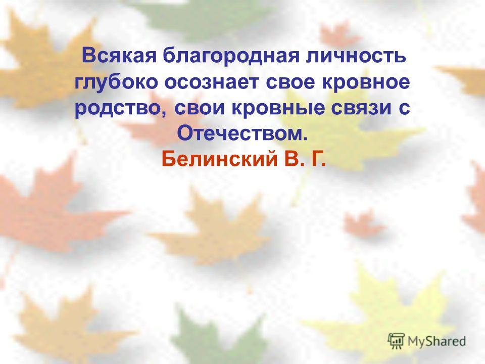 Всякая благородная личность глубоко осознает свое кровное родство, свои кровные связи с Отечеством. Белинский В. Г.