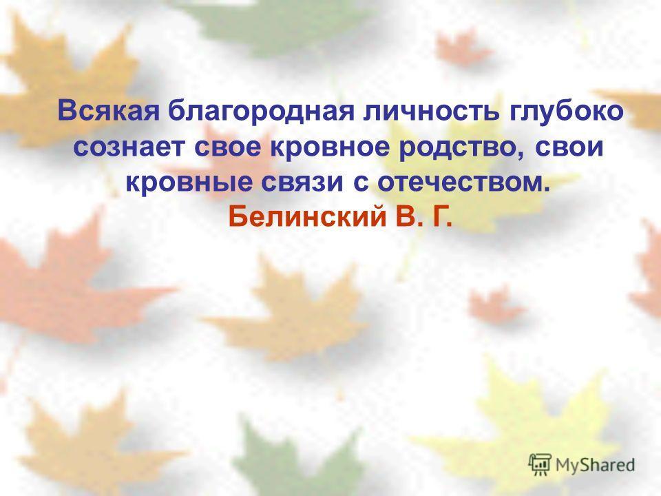 Всякая благородная личность глубоко сознает свое кровное родство, свои кровные связи с отечеством. Белинский В. Г.