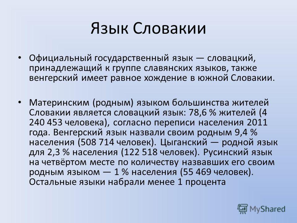 Язык Словакии Официальный государственный язык словацкий, принадлежащий к группе славянских языков, также венгерский имеет равное хождение в южной Словакии. Материнским (родным) языком большинства жителей Словакии является словацкий язык: 78,6 % жите
