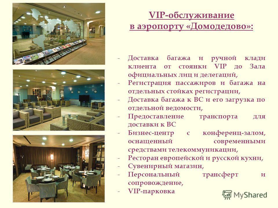 VIP-обслуживание в аэропорту «Домодедово»: - Доставка багажа и ручной клади клиента от стоянки VIP до Зала официальных лиц и делегаций, - Регистрация пассажиров и багажа на отдельных стойках регистрации, - Доставка багажа к ВС и его загрузка по отдел