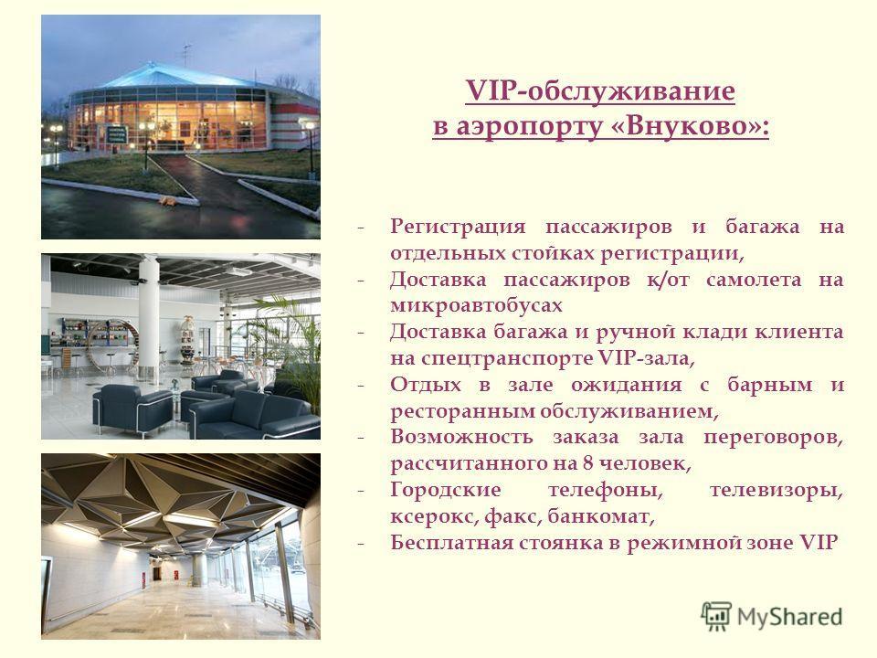 VIP-обслуживание в аэропорту «Внуково»: - Регистрация пассажиров и багажа на отдельных стойках регистрации, - Доставка пассажиров к/от самолета на микроавтобусах - Доставка багажа и ручной клади клиента на спецтранспорте VIP-зала, - Отдых в зале ожид