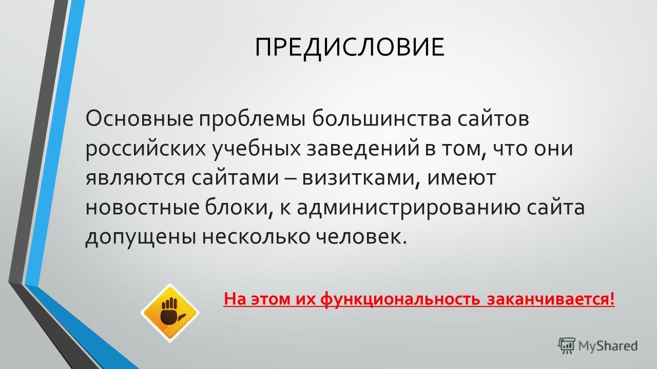 ПРЕДИСЛОВИЕ Основные проблемы большинства сайтов российских учебных заведений в том, что они являются сайтами – визитками, имеют новостные блоки, к администрированию сайта допущены несколько человек. На этом их функциональность заканчивается!