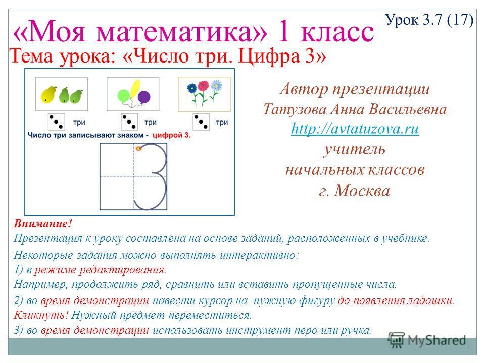 «Моя математика» 1 класс Урок 3.7 (17) Тема урока: «Число три. Цифра 3» Некоторые задания можно выполнять интерактивно: 1) в режиме редактирования. Например, продолжить ряд, сравнить или вставить пропущенные числа. 2) во время демонстрации навести ку