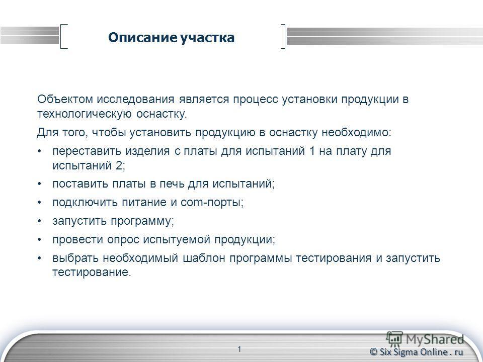 © Six Sigma Online. ru Описание участка 1 Объектом исследования является процесс установки продукции в технологическую оснастку. Для того, чтобы установить продукцию в оснастку необходимо: переставить изделия с платы для испытаний 1 на плату для испы