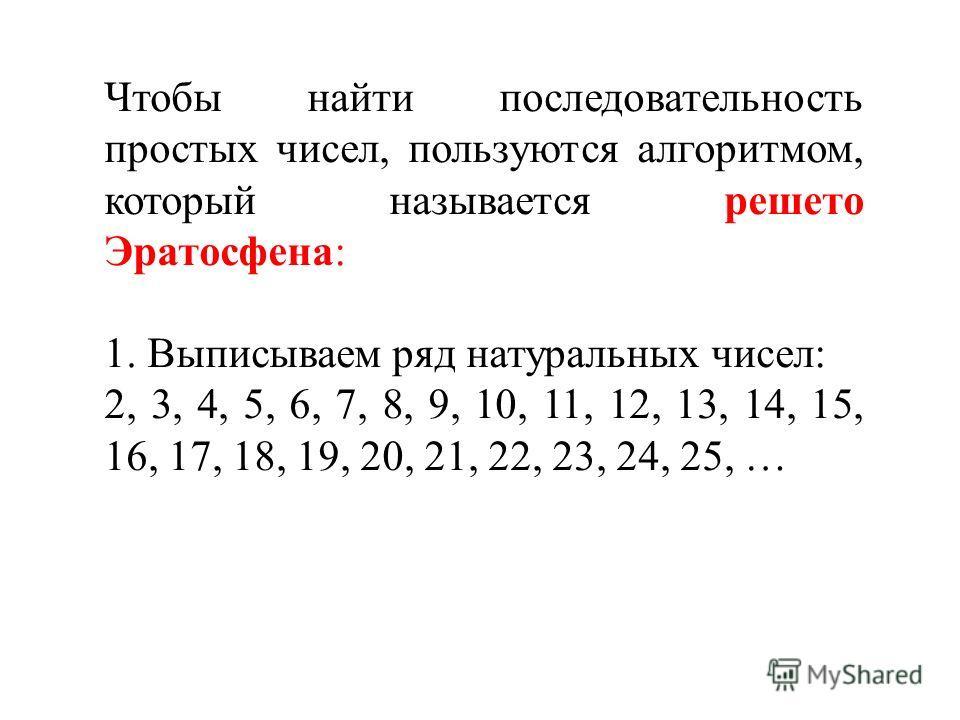 Чтобы найти последовательность простых чисел, пользуются алгоритмом, который называется решето Эратосфена: 1. Выписываем ряд натуральных чисел: 2, 3, 4, 5, 6, 7, 8, 9, 10, 11, 12, 13, 14, 15, 16, 17, 18, 19, 20, 21, 22, 23, 24, 25, …