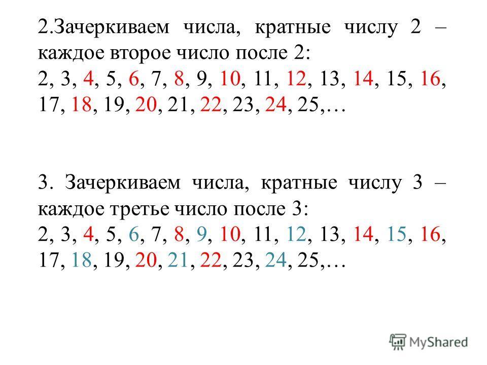 2.Зачеркиваем числа, кратные числу 2 – каждое второе число после 2: 2, 3, 4, 5, 6, 7, 8, 9, 10, 11, 12, 13, 14, 15, 16, 17, 18, 19, 20, 21, 22, 23, 24, 25,… 3. Зачеркиваем числа, кратные числу 3 – каждое третье число после 3: 2, 3, 4, 5, 6, 7, 8, 9,