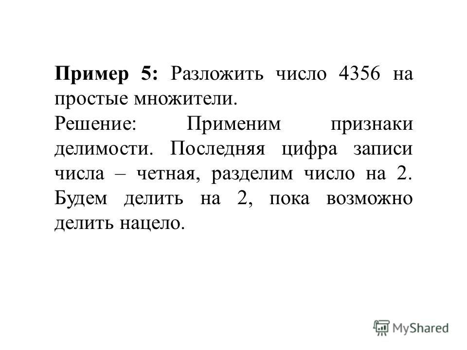 Пример 5: Разложить число 4356 на простые множители. Решение: Применим признаки делимости. Последняя цифра записи числа – четная, разделим число на 2. Будем делить на 2, пока возможно делить нацело.