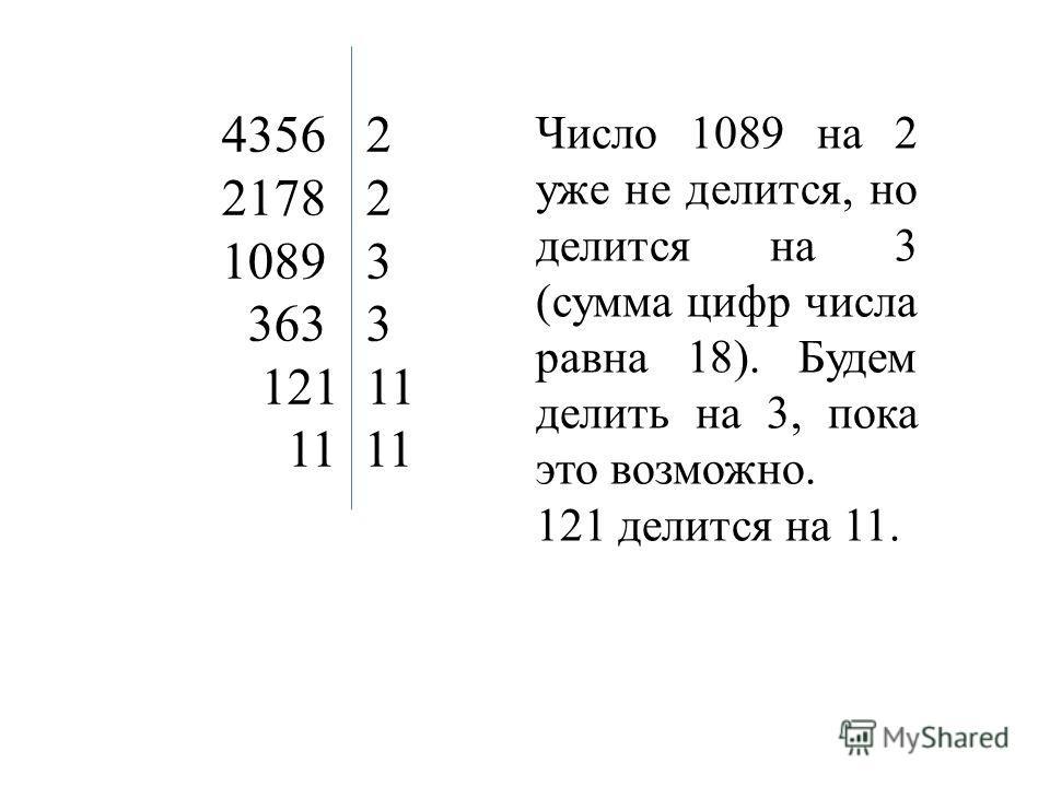 4356 2 2178 2 1089 3 363 3 121 11 11 11 Число 1089 на 2 уже не делится, но делится на 3 (сумма цифр числа равна 18). Будем делить на 3, пока это возможно. 121 делится на 11.