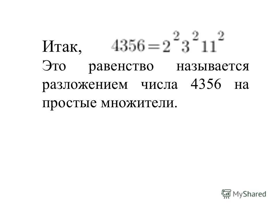 Итак, Это равенство называется разложением числа 4356 на простые множители.