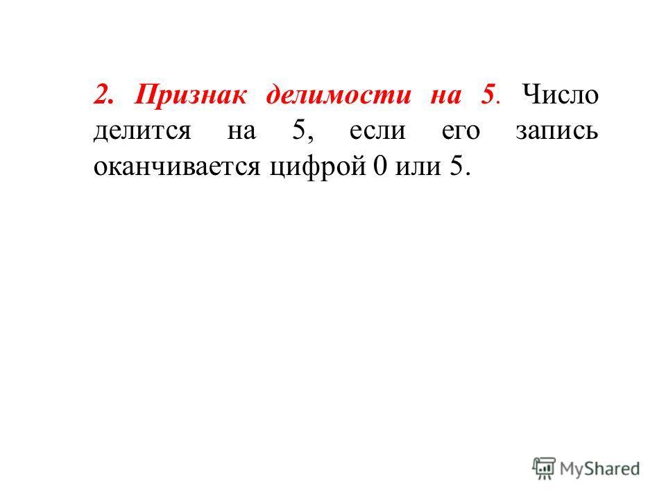 2. Признак делимости на 5. Число делится на 5, если его запись оканчивается цифрой 0 или 5.