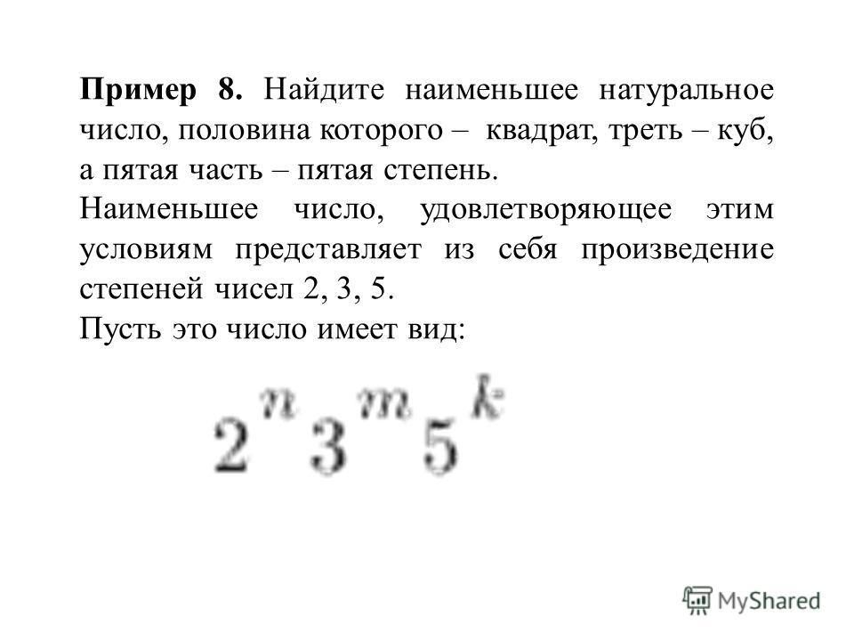 Пример 8. Найдите наименьшее натуральное число, половина которого – квадрат, треть – куб, а пятая часть – пятая степень. Наименьшее число, удовлетворяющее этим условиям представляет из себя произведение степеней чисел 2, 3, 5. Пусть это число имеет в