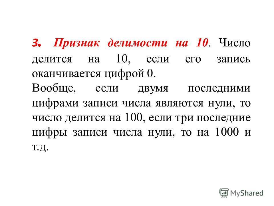 3. Признак делимости на 10. Число делится на 10, если его запись оканчивается цифрой 0. Вообще, если двумя последними цифрами записи числа являются нули, то число делится на 100, если три последние цифры записи числа нули, то на 1000 и т.д.