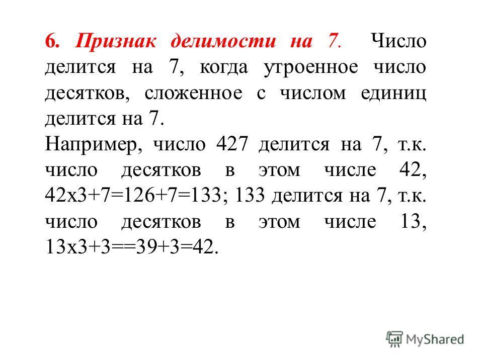 6. Признак делимости на 7. Число делится на 7, когда утроенное число десятков, сложенное с числом единиц делится на 7. Например, число 427 делится на 7, т.к. число десятков в этом числе 42, 42х3+7=126+7=133; 133 делится на 7, т.к. число десятков в эт