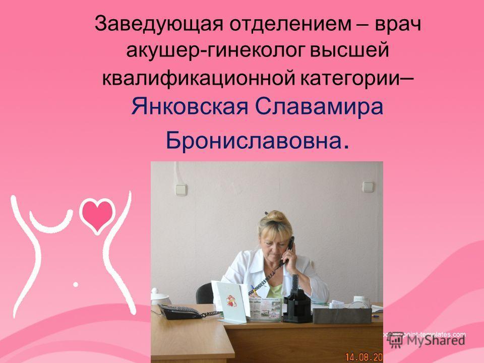 Заведующая отделением – врач акушер-гинеколог высшей квалификационной категории – Янковская Славамира Брониславовна.