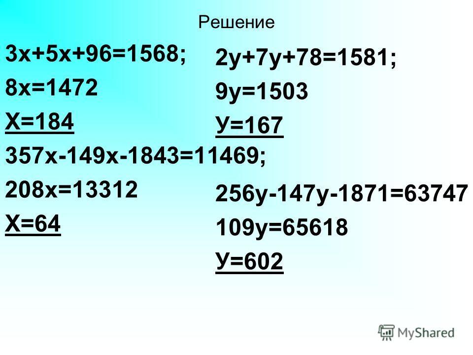 Решение 3х+5х+96=1568; 8х=1472 Х=184 357х-149х-1843=11469; 208х=13312 Х=64 2у+7у+78=1581; 9у=1503 У=167 256у-147у-1871=63747 109у=65618 У=602