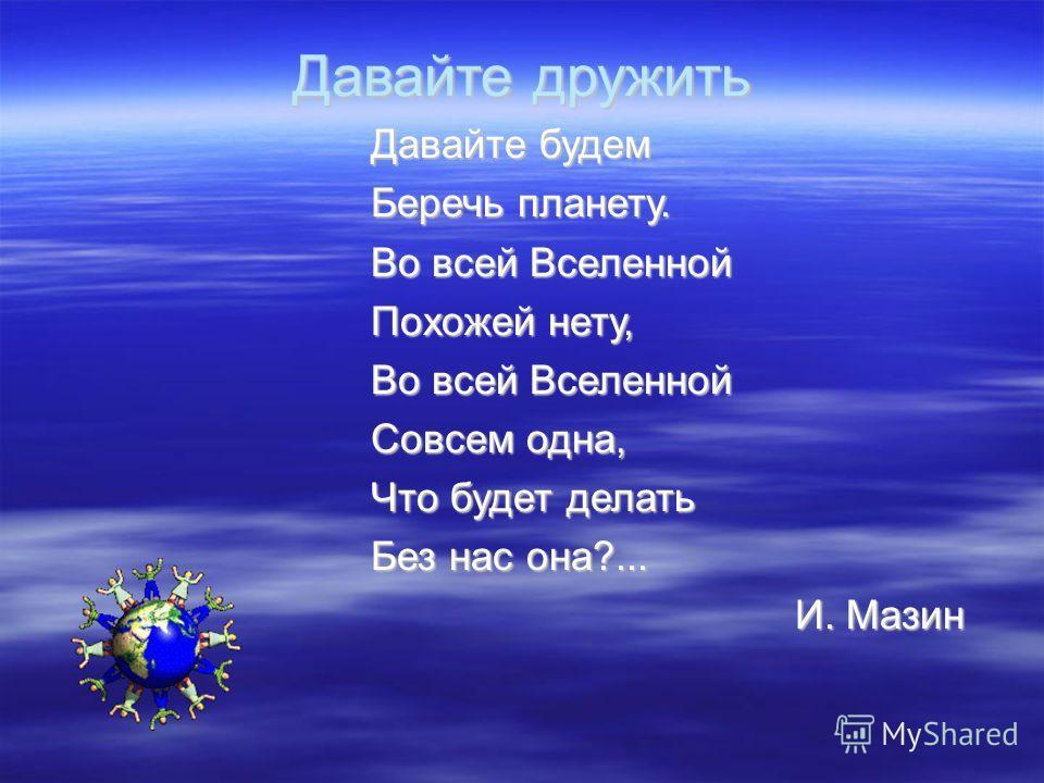 Давайте дружить Давайте будем Беречь планету. Во всей Вселенной Похожей нету, Во всей Вселенной Совсем одна, Что будет делать Без нас она?... И. Мазин
