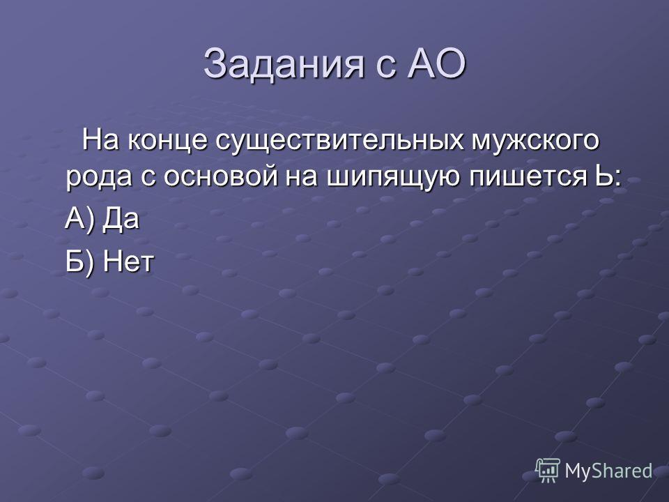 Задания с АО На конце существительных мужского рода с основой на шипящую пишется Ь: На конце существительных мужского рода с основой на шипящую пишется Ь: А) Да А) Да Б) Нет Б) Нет