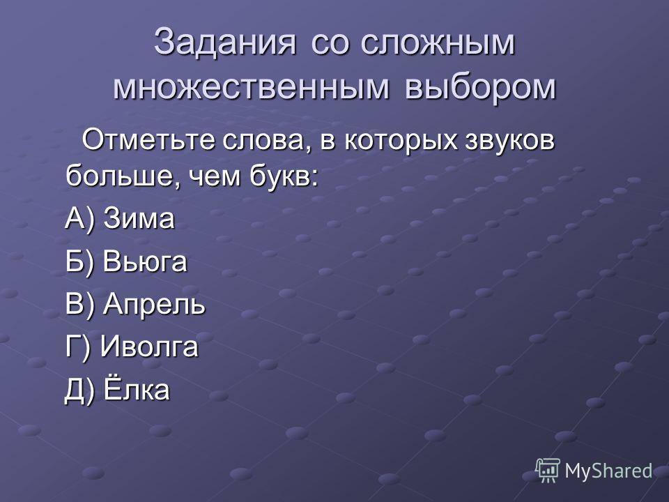 Задания со сложным множественным выбором Отметьте слова, в которых звуков больше, чем букв: Отметьте слова, в которых звуков больше, чем букв: А) Зима А) Зима Б) Вьюга Б) Вьюга В) Апрель В) Апрель Г) Иволга Г) Иволга Д) Ёлка Д) Ёлка