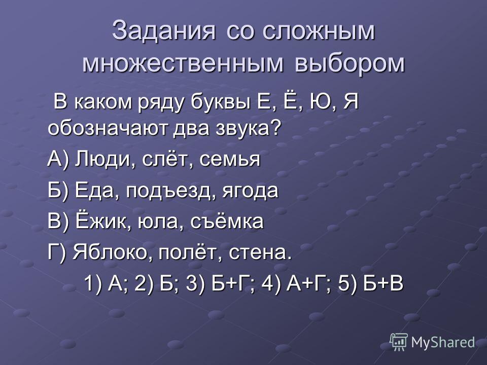 Задания со сложным множественным выбором В каком ряду буквы Е, Ё, Ю, Я обозначают два звука? В каком ряду буквы Е, Ё, Ю, Я обозначают два звука? А) Люди, слёт, семья А) Люди, слёт, семья Б) Еда, подъезд, ягода Б) Еда, подъезд, ягода В) Ёжик, юла, съё