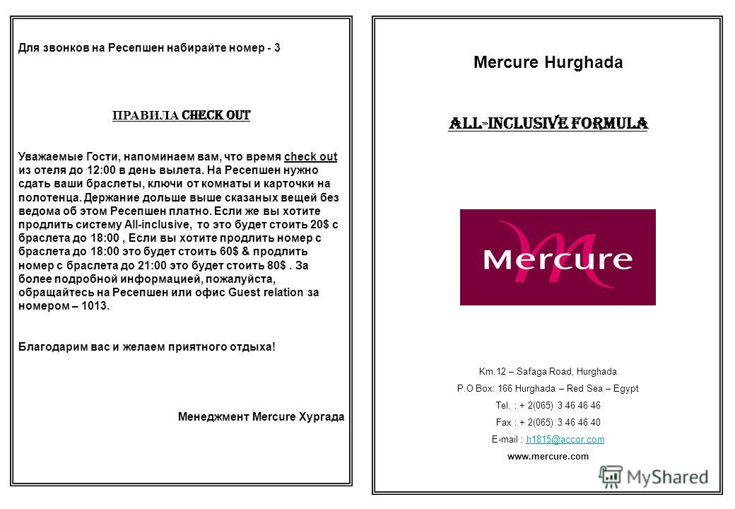 Mercure Hurghada All-Inclusive Formula Km.12 – Safaga Road, Hurghada P.O Box: 166 Hurghada – Red Sea – Egypt Tel. : + 2(065) 3 46 46 46 Fax : + 2(065) 3 46 46 40 E-mail : h1815@accor.comh1815@accor.com www.mercure.com Для звонков на Ресепшен набирайт