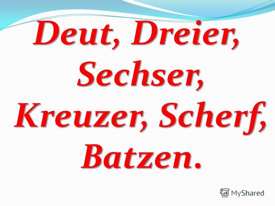 Deut, Dreier, Sechser, Kreuzer, Scherf, Batzen.