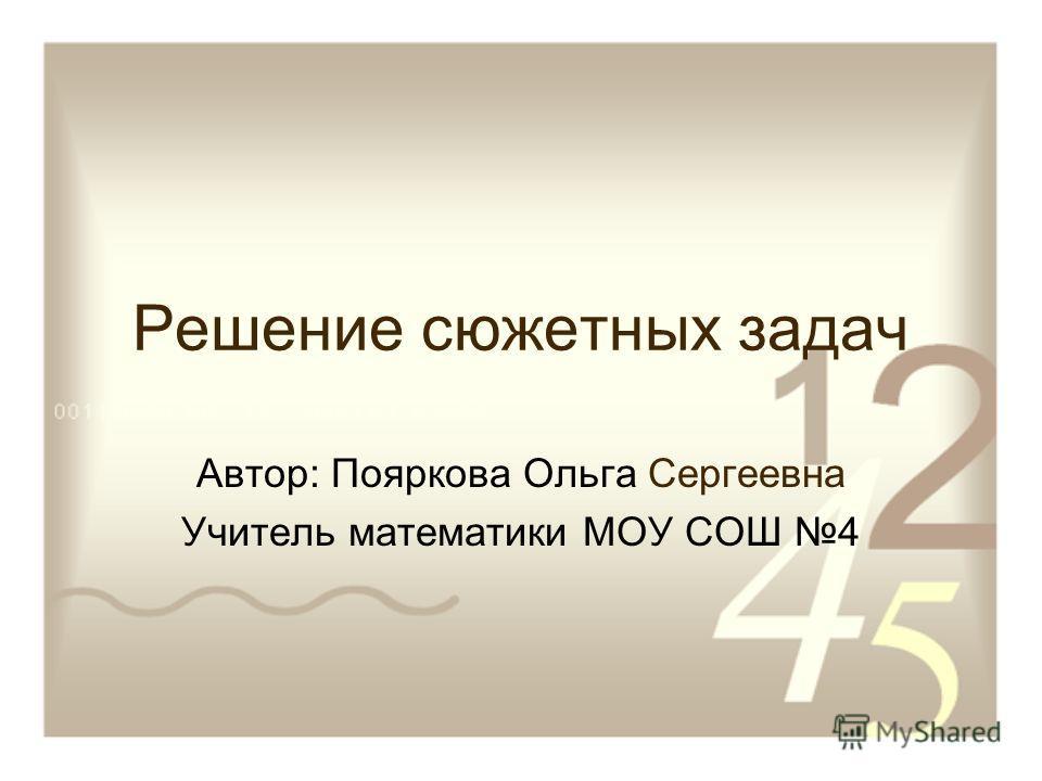 Решение сюжетных задач Автор: Пояркова Ольга Сергеевна Учитель математики МОУ СОШ 4