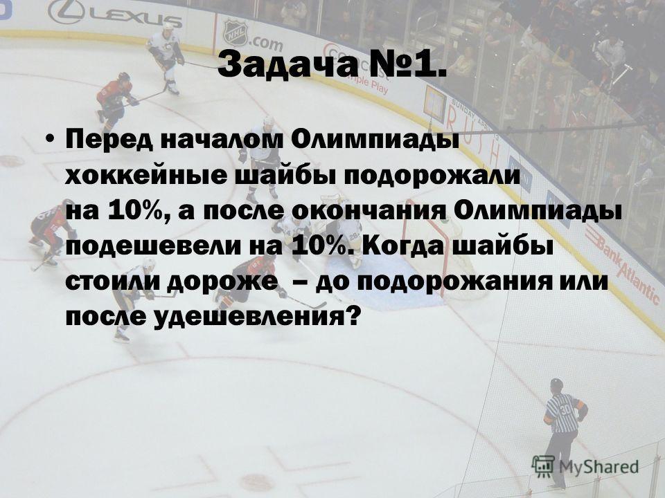 Задача 1. Перед началом Олимпиады хоккейные шайбы подорожали на 10%, а после окончания Олимпиады подешевели на 10%. Когда шайбы стоили дороже – до подорожания или после удешевления?