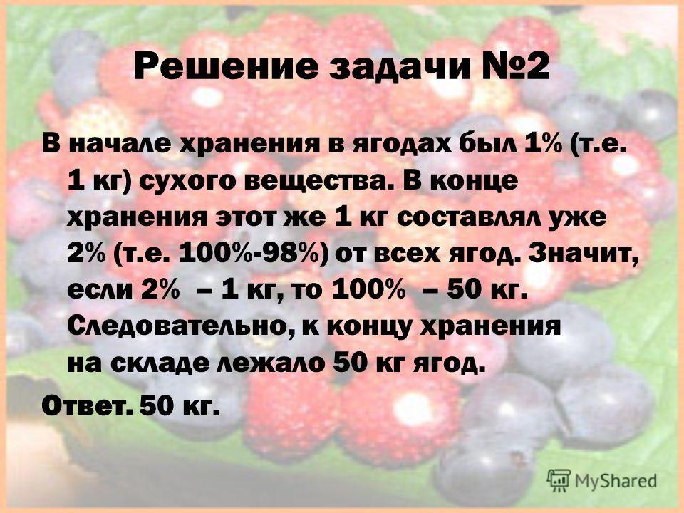 Решение задачи 2 В начале хранения в ягодах был 1% (т.е. 1 кг) сухого вещества. В конце хранения этот же 1 кг составлял уже 2% (т.е. 100%-98%) от всех ягод. Значит, если 2% – 1 кг, то 100% – 50 кг. Следовательно, к концу хранения на складе лежало 50