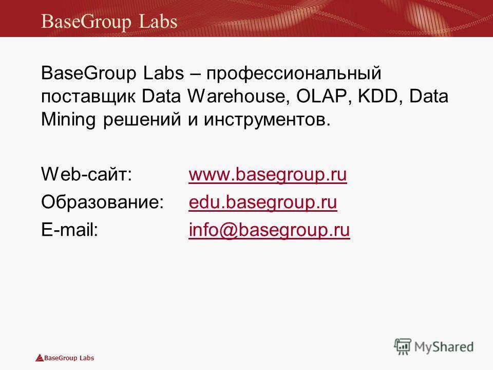 BaseGroup Labs BaseGroup Labs – профессиональный поставщик Data Warehouse, OLAP, KDD, Data Mining решений и инструментов. Web-сайт: www.basegroup.ruwww.basegroup.ru Образование: edu.basegroup.ruedu.basegroup.ru E-mail: info@basegroup.ruinfo@basegroup