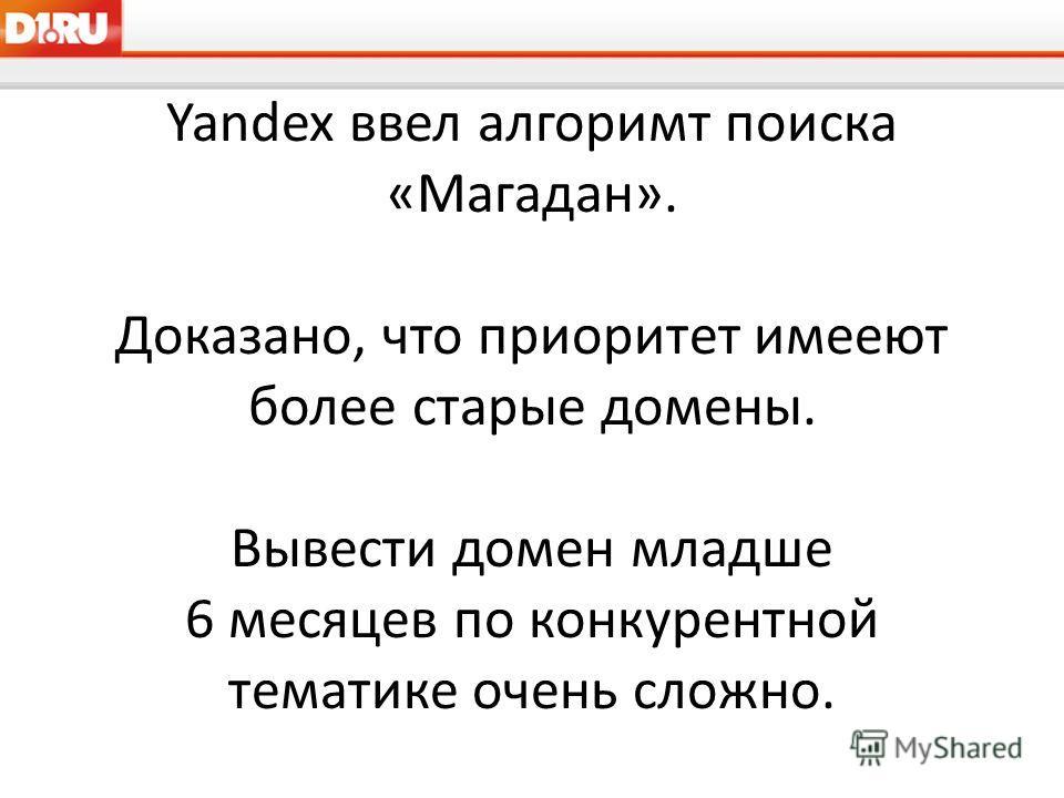 Yandex ввел алгоримт поиска «Магадан». Доказано, что приоритет имееют более старые домены. Вывести домен младше 6 месяцев по конкурентной тематике очень сложно.