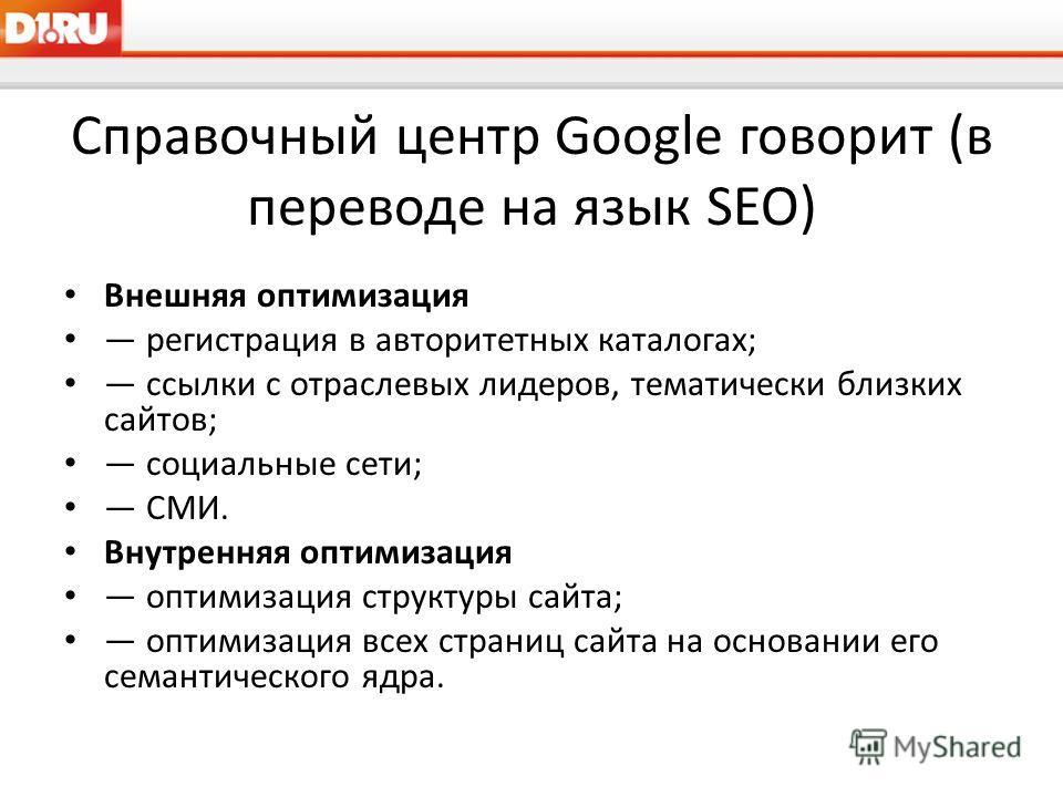 Справочный центр Google говорит (в переводе на язык SEO) Внешняя оптимизация регистрация в авторитетных каталогах; ссылки с отраслевых лидеров, тематически близких сайтов; социальные сети; СМИ. Внутренняя оптимизация оптимизация структуры сайта; опти
