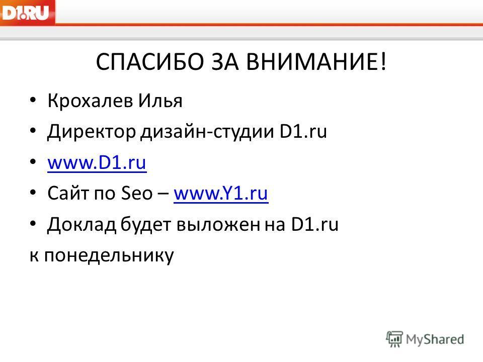 СПАСИБО ЗА ВНИМАНИЕ! Крохалев Илья Директор дизайн-студии D1.ru www.D1.ru Сайт по Seo – www.Y1.ruwww.Y1.ru Доклад будет выложен на D1.ru к понедельнику