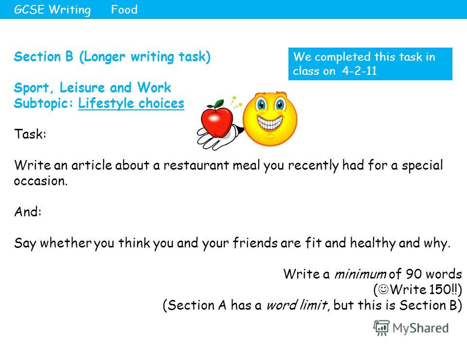 Section B (Longer writing task) Sport, Leisure and Work Subtopic: Lifestyle choices Task: Write an article about a restaurant meal you recently had for a special occasion. And: Say whether you think you and your friends are fit and healthy and why. W